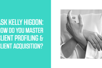 Ask Kelly Higdon: How do You Master Client Profiling and Client Acquisition?
