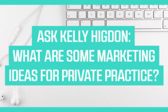 Ask Kelly Higdon: What are Some Marketing Ideas for Private Practice?