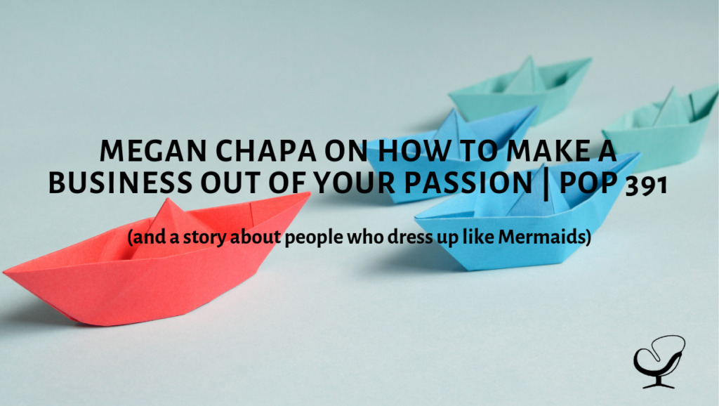 Megan Chapa on How To Make A Business Out Of Your Passion (and a story about people who dress up like Mermaids)   PoP 391