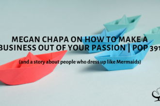 Megan Chapa on How To Make A Business Out Of Your Passion (and a story about people who dress up like Mermaids) | PoP 391