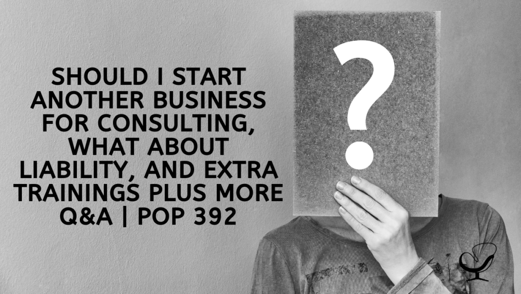 Should I Start Another Business for Consulting, What About Liability, and Extra Trainings PLUS more Q&A | PoP 392