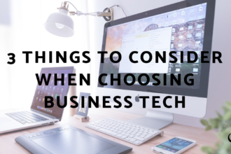 3 Things To Consider When Choosing Business Tech