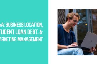Q&A: Business Location, Student Loan Debt, & Marketing Management