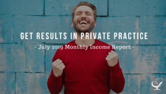 Get Results in Private Practice | July 2019 Monthly Income Report