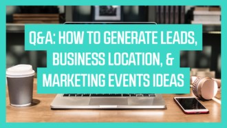 Q&A: How to Generate Leads, Business Location, & Marketing Events Ideas