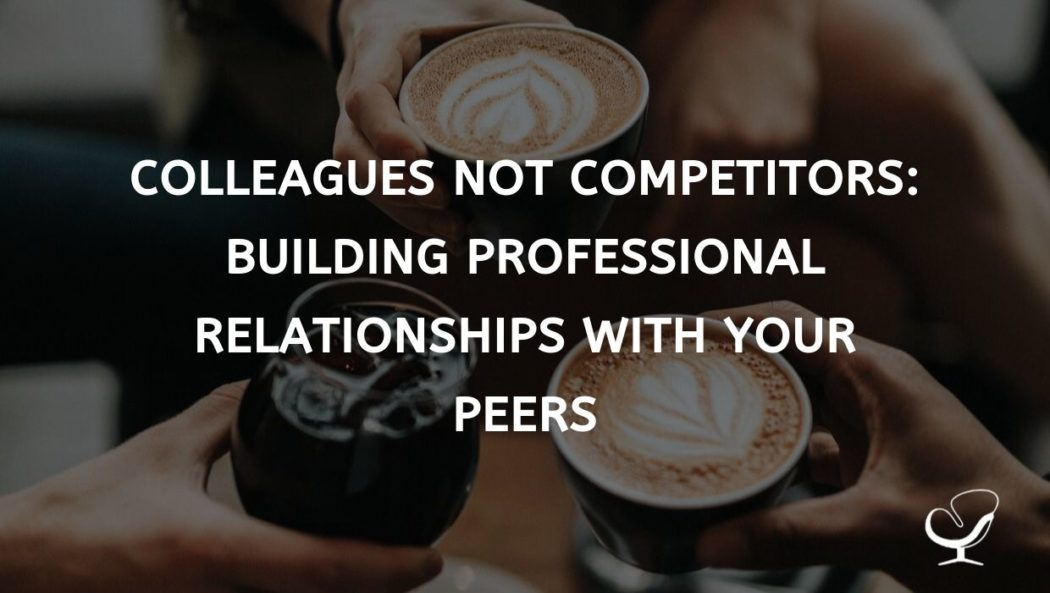 Colleagues not Competitors - Building Professional Relationships