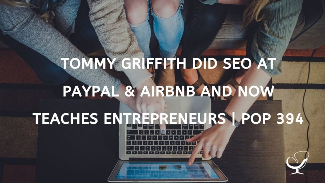 Tommy Griffith did SEO at PayPal and AirBnB and now teaches entrepreneurs how to make e-courses | PoP 394