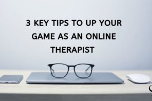 3 Key Tips to Up Your Game as an Online Therapist