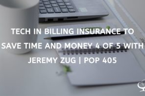 TECH IN BILLING INSURANCE TO SAVE TIME AND MONEY 4 OF 5 WITH JEREMY ZUG | POP 405