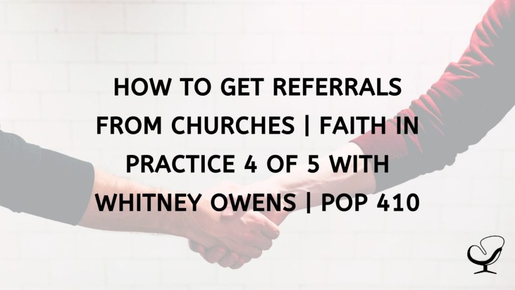 How to Get Referrals from Churches | Faith in Practice 4 of 5 with Whitney Owens | PoP 410