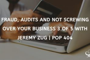 Fraud, Audits and Not Screwing Over Your Business 3 of 5 with Jeremy Zug | PoP 404
