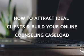How to Attract Ideal Clients & Build Your Online Counseling Caseload