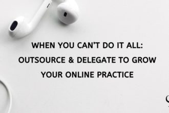When You Can't Do It All: Outsource & Delegate to Grow Your Online Practice
