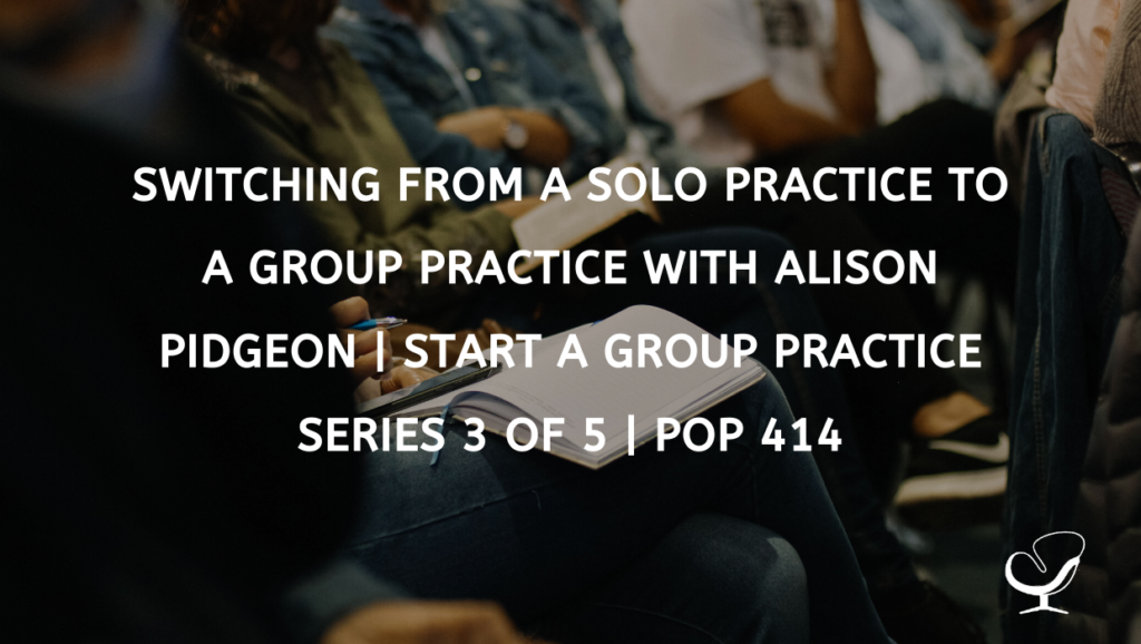 Switching from a solo practice to a group practice with Alison Pidgeon | Start a Group Practice Series 3 of 5 | PoP 414