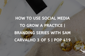 How To Use Social Media To Grow A Practice | Branding Series with Sam Carvalho 3 of 5 | PoP 419