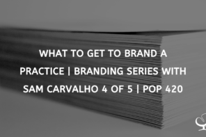 What To Get To Brand A Practice | Branding Series with Sam Carvalho 4 of 5 | PoP 420