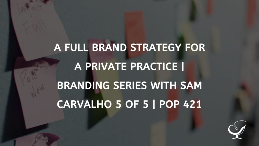 A Full Brand Strategy for a Private Practice | Branding Series with Sam Carvalho 5 of 5 | PoP 421