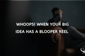 Whoops! When Your Big Idea Has a Blooper Reel