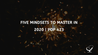 Five Mindsets to Master in 2020 | PoP 423