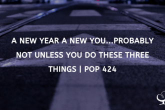 A New Year a New You...Probably Not Unless You Do These Three Things | PoP 424