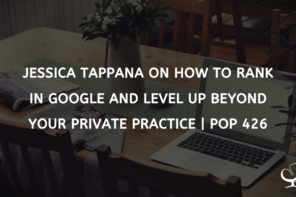 Jessica Tappana On How To Rank In Google And Level Up Beyond Your Private Practice | PoP 426