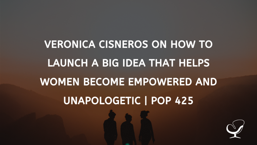Veronica Cisneros On How To Launch A Big Idea That Helps Women Become Empowered And Unapologetic | PoP 425
