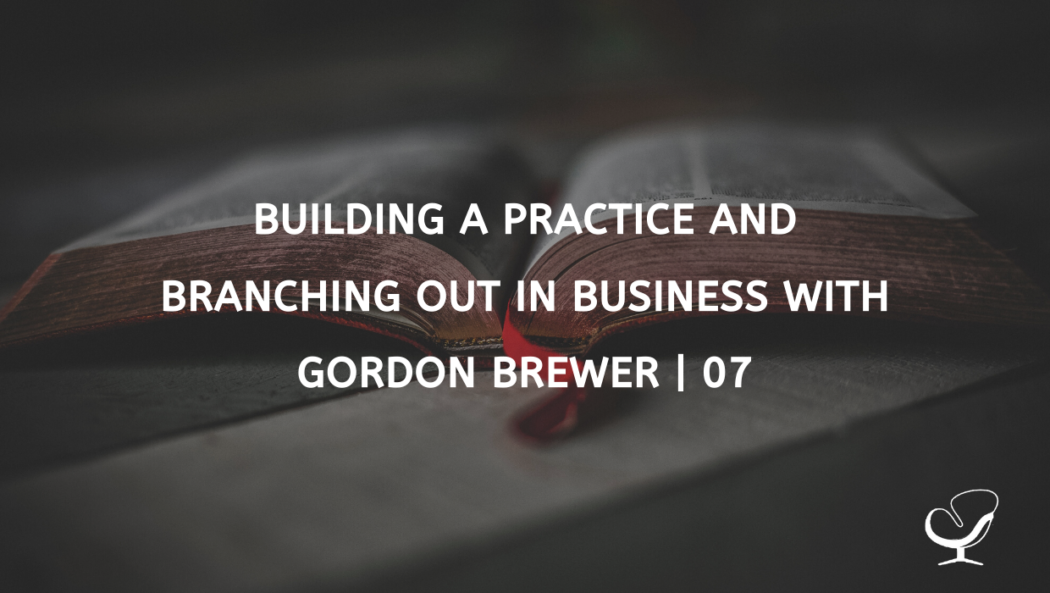 Building A Practice And Branching Out In Business With Gordon Brewer | 07