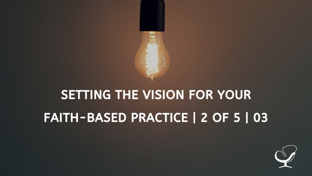 Setting the Vision for Your Faith-Based Practice | 2 of 5 | 03