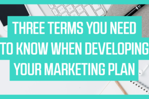 Three Terms You Need to Know When Developing Your Marketing Plan