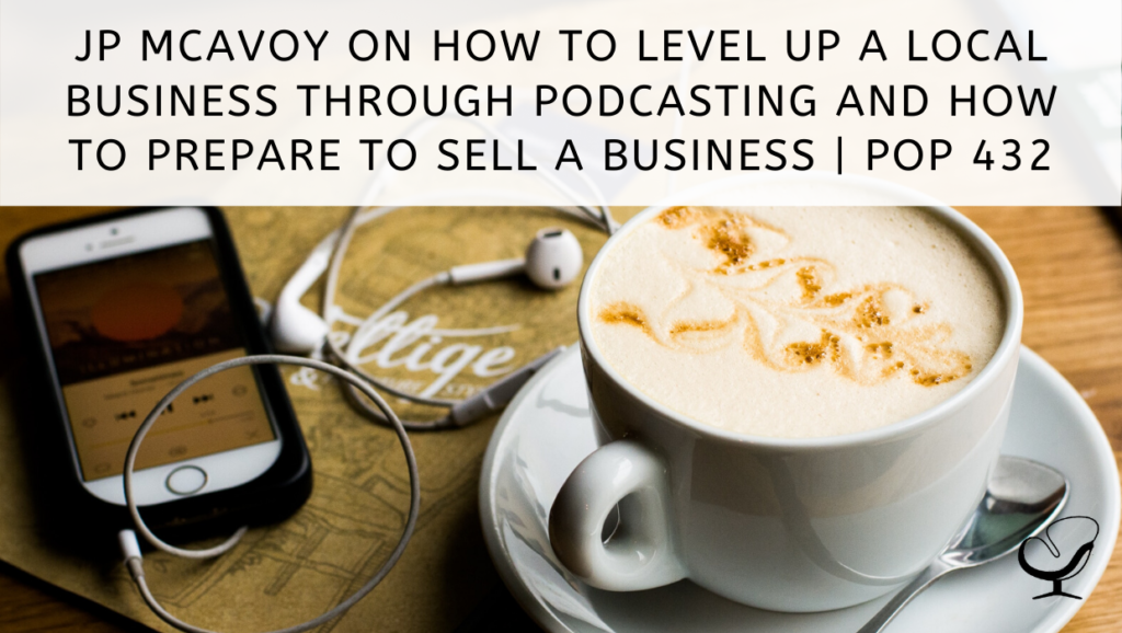 JP McAvoy on How to Level Up a Local Business Through Podcasting and How to Prepare to Sell a Business   PoP 432