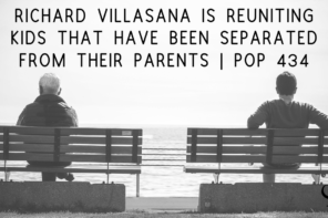 Richard Villasana is Reuniting Kids That Have Been Separated from Their Parents | PoP 434