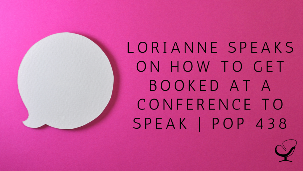 Lorianne Speaks on How to Get Booked At a Conference to Speak | PoP 438