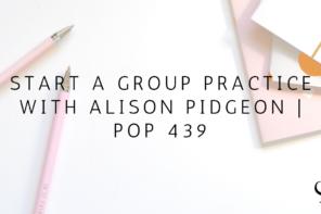 Start a Group Practice with Alison Pidgeon | PoP 439