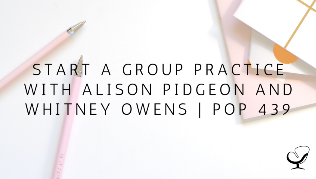 Start a Group Practice with Alison Pidgeon and Whitney Owens | PoP 439