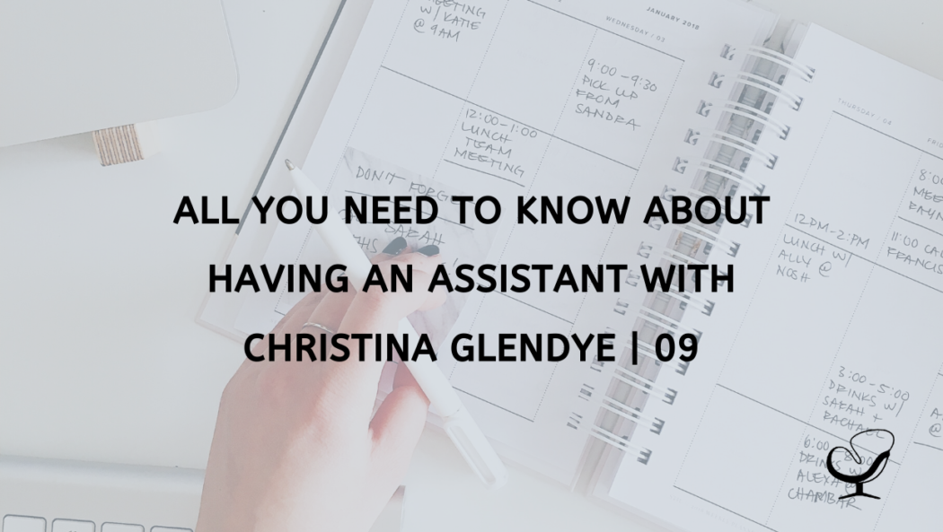 All You Need to Know about Having an Assistant with Christina Glendye | 09