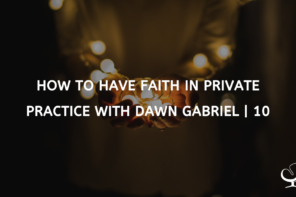 How To Have Faith In Private Practice With Dawn Gabriel | 10