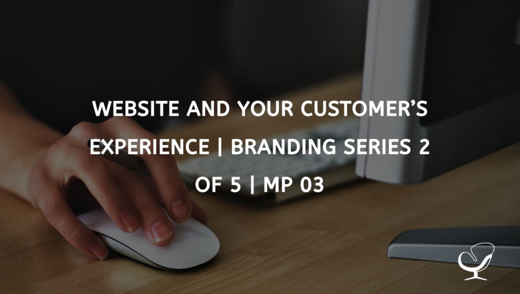 Website and Your Customer's Experience | Branding Series 2 of 5 | MP 03