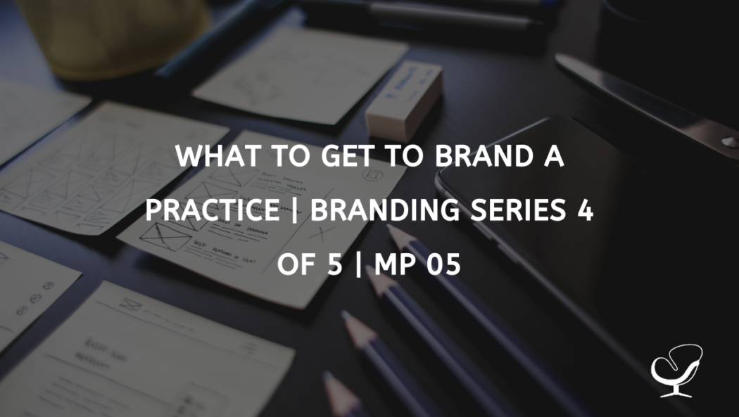 What To Get To Brand A Practice | Branding Series 4 of 5 | MP 05