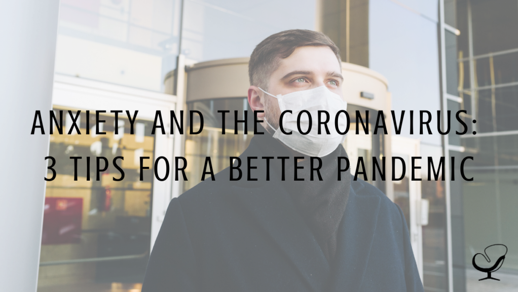 Anxiety And The Coronavirus: 3 Tips For A Better Pandemic