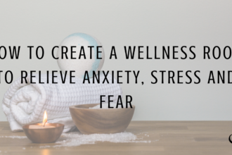 How to Create a Wellness Room to Relieve Anxiety, Stress and Fear
