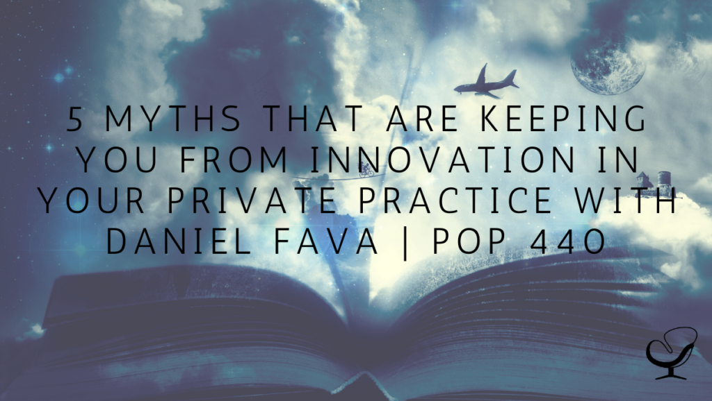 5 Myths That Are Keeping You From Innovation in Your Private Practice with Daniel Fava   PoP 440