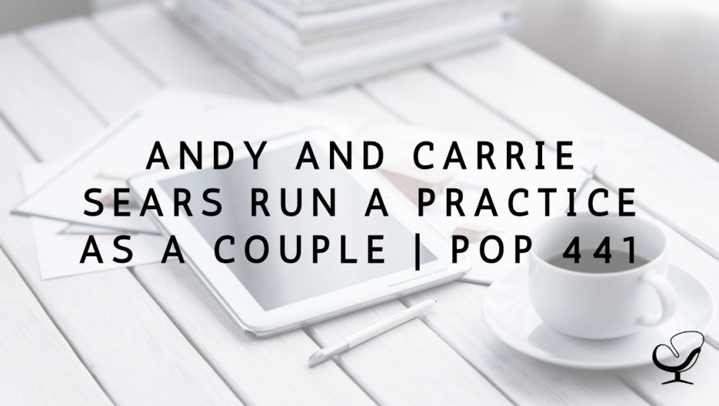Andy and Carrie Sears Run a Practice as a Couple   PoP 441