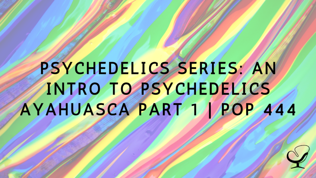 Psychedelics Series: An Intro to Psychedelics - Ayahuasca Part 1   PoP 444