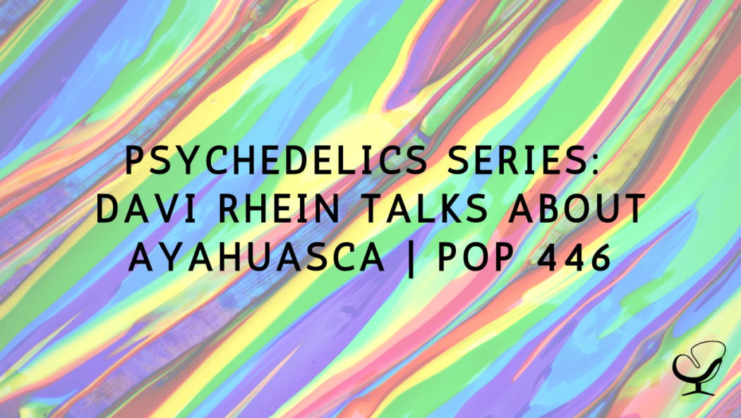 Psychedelics Series: Davi Rhein Talks About Ayahuasca | PoP 446
