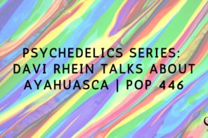 Psychedelics Series: Davi Rhein Talks About Ayahuasca | PoP 446