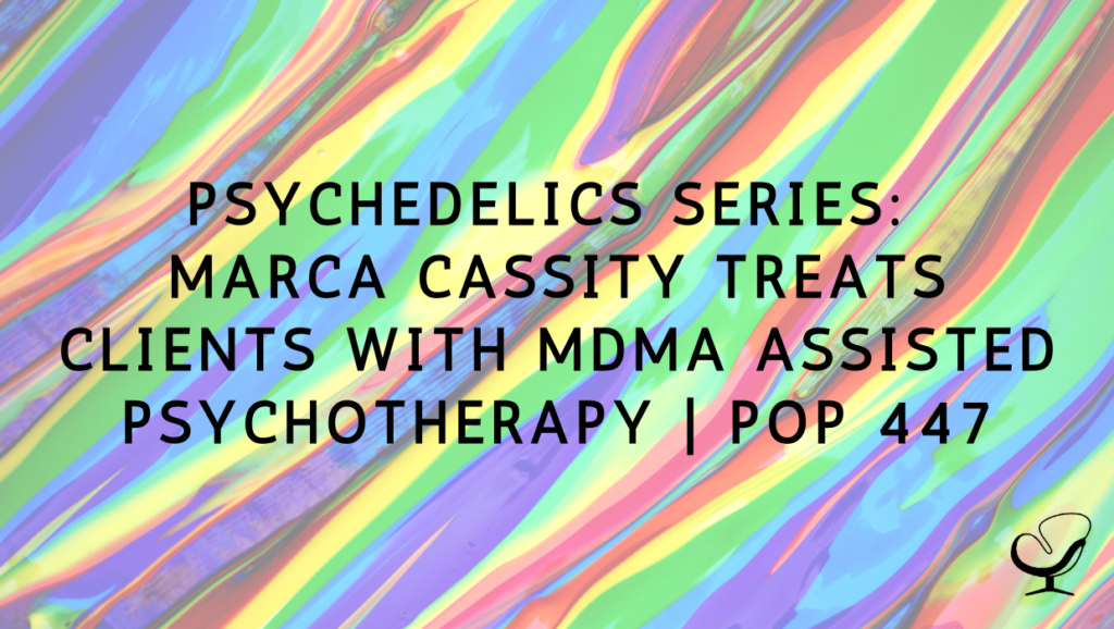 Psychedelics Series: Marca Cassity Treats Clients With MDMA Assisted Psychotherapy   PoP 447