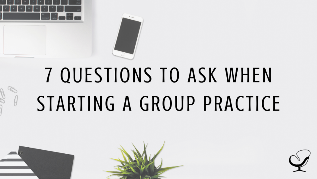 7 Questions to Ask when Starting a Group Practice