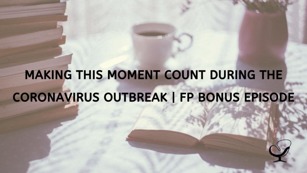 Making This Moment Count During The Coronavirus Outbreak | FP Bonus Episode