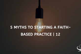 5 Myths To Starting A Faith-based Practice | FP 12