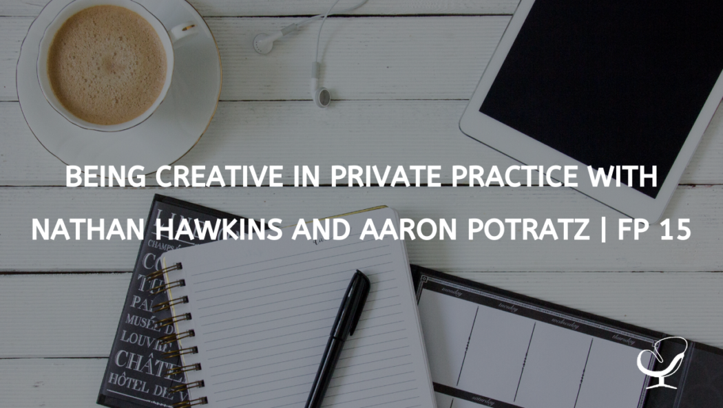 Being Creative in Private Practice with Nathan Hawkins and Aaron Potratz | FP 15